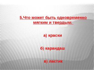 5.Что может быть одновременно мягким и твердым: а) краски б) карандаш в) лас