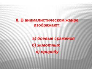 8. В анималистическом жанре изображают: а) боевые сражения б) животных в) пр