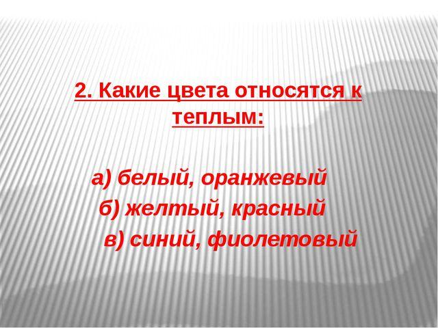 2. Какие цвета относятся к теплым: а) белый, оранжевый б) желтый, красный в)...