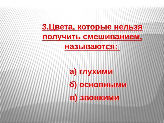 3.Цвета, которые нельзя получить смешиванием, называются: а) глухими б) основ...