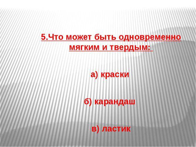 5.Что может быть одновременно мягким и твердым: а) краски б) карандаш в) лас...