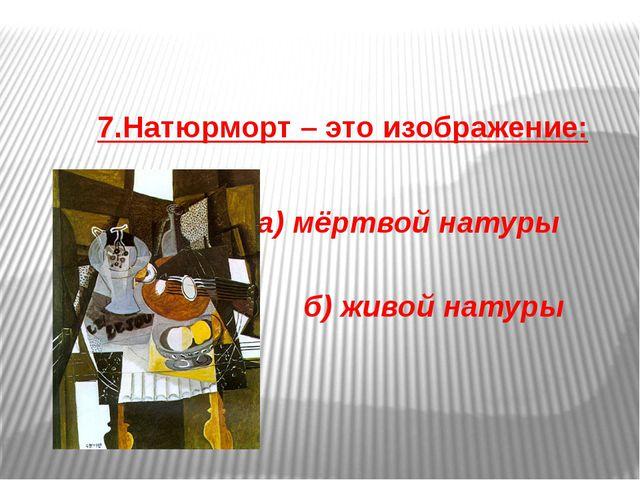 7.Натюрморт – это изображение: а) мёртвой натуры б) живой натуры