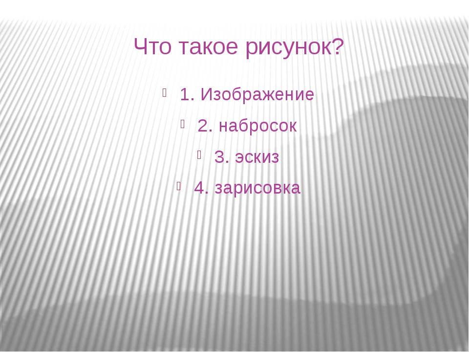 Что такое рисунок? 1. Изображение 2. набросок 3. эскиз 4. зарисовка