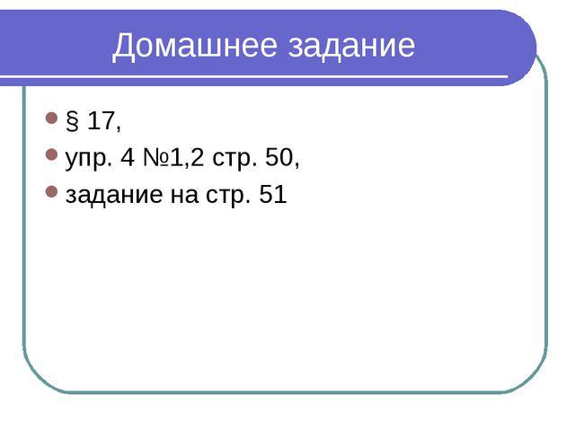 Домашнее задание § 17, упр. 4 №1,2 стр. 50, задание на стр. 51