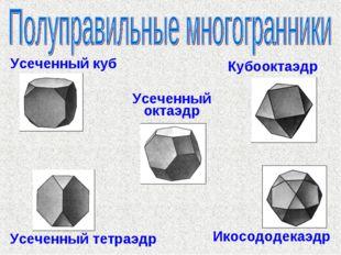 Усеченный куб Кубооктаэдр Усеченный октаэдр Усеченный тетраэдр Икосододекаэдр