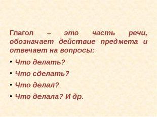 Глагол – это часть речи, обозначает действие предмета и отвечает на вопросы: