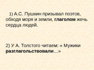1) А.С. Пушкин призывал поэтов, обходя моря и земли, глаголом жечь сердца лю