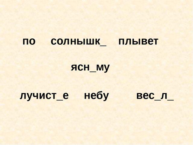 по солнышк_ плывет ясн_му лучист_е небу вес_л_