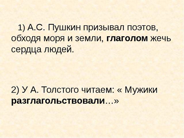 1) А.С. Пушкин призывал поэтов, обходя моря и земли, глаголом жечь сердца лю...