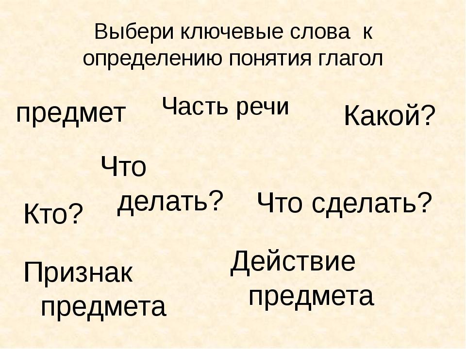 Выбери ключевые слова к определению понятия глагол Часть речи предмет Какой?...