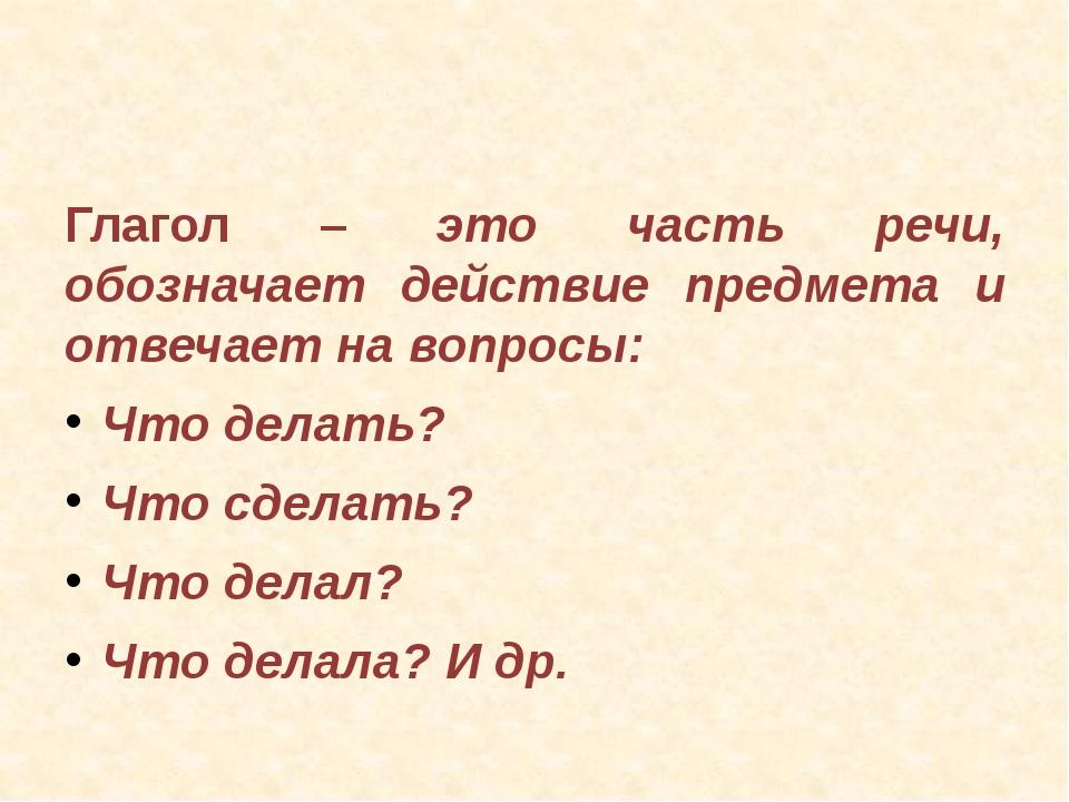 Глагол – это часть речи, обозначает действие предмета и отвечает на вопросы:...