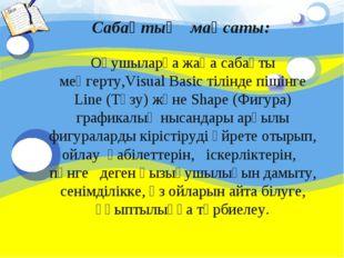 Сабақтың мақсаты: Оқушыларға жаңа сабақты меңгерту,Visual Basic тілінде пішін