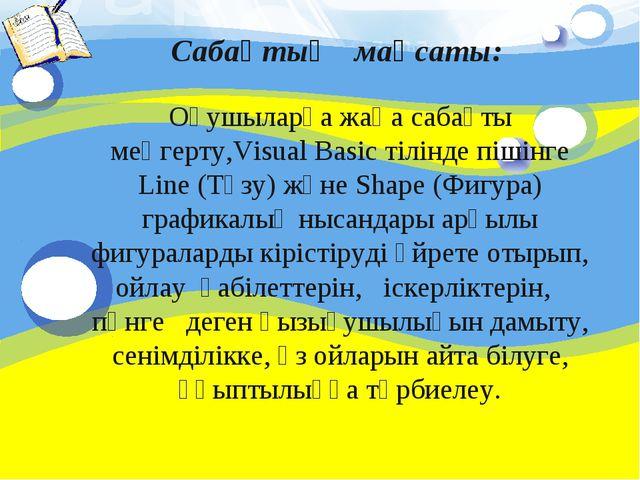 Сабақтың мақсаты: Оқушыларға жаңа сабақты меңгерту,Visual Basic тілінде пішін...