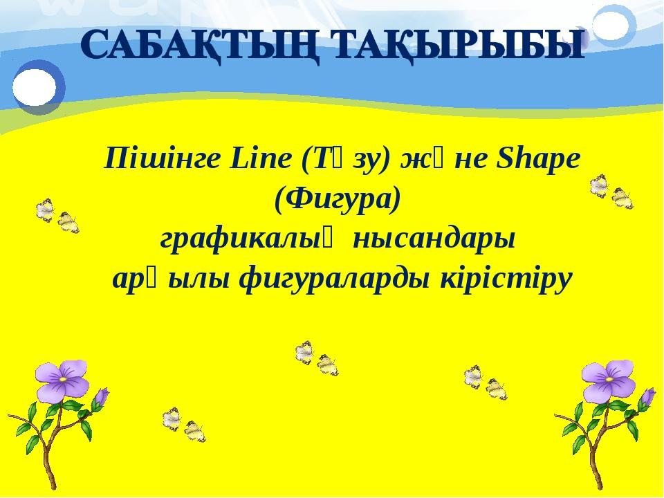 Пішінге Line (Түзу) және Shape (Фигура) графикалық нысандары арқылы фигуралар...
