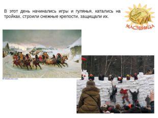 В этот день начинались игры и гулянья, катались на тройках, строили снежные к