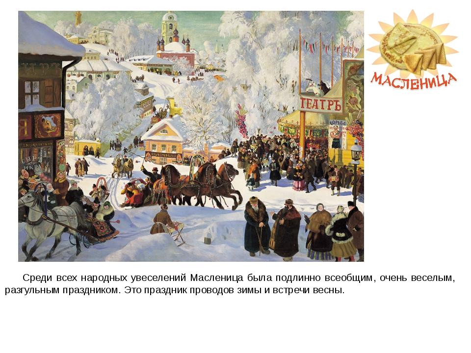Среди всех народных увеселений Масленица была подлинно всеобщим, очень весел...