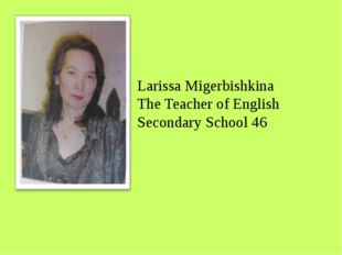 Larissa Migerbishkina The Teacher of English Secondary School 46