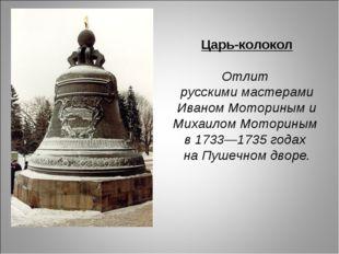 Царь-колокол Отлит русскими мастерами Иваном Моториным и Михаилом Моториным