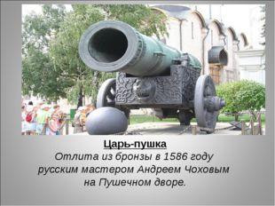 Царь-пушка Отлита из бронзы в 1586 году русским мастером Андреем Чоховым на П