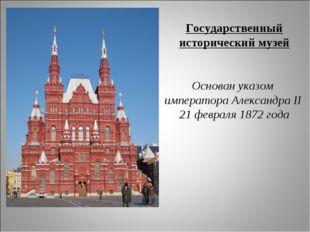 Государственный исторический музей Основан указом императора Александра II 21