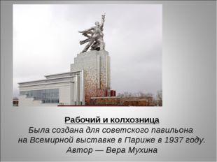 Рабочий и колхозница Была создана для советского павильона на Всемирной выста