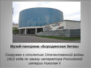 Музей-панорама «Бородинская битва» Сооружен к столетию Отечественной войны 18