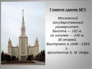 Главное здание МГУ Московский государственный университет. Высота — 182 м, со