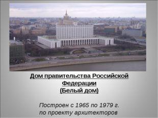 Дом правительства Российской Федерации (Белый дом) Построен с 1965 по 1979 г.