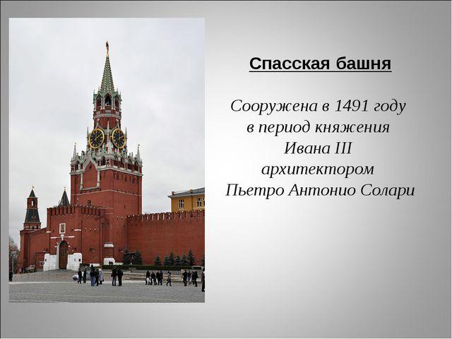 Спасская башня Сооружена в 1491 году в период княжения Ивана III архитекторо...