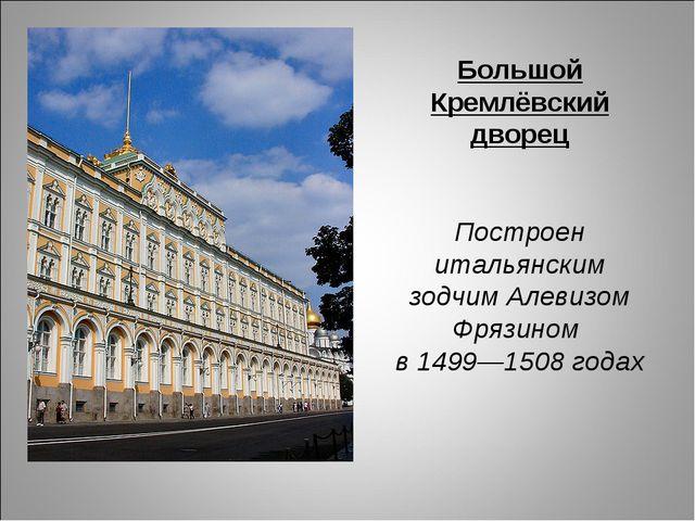 Большой Кремлёвский дворец Построен итальянским зодчим Алевизом Фрязином в 14...