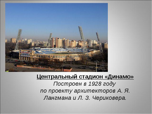 Центральный стадион «Динамо» Построен в 1928 году по проекту архитекторов А....