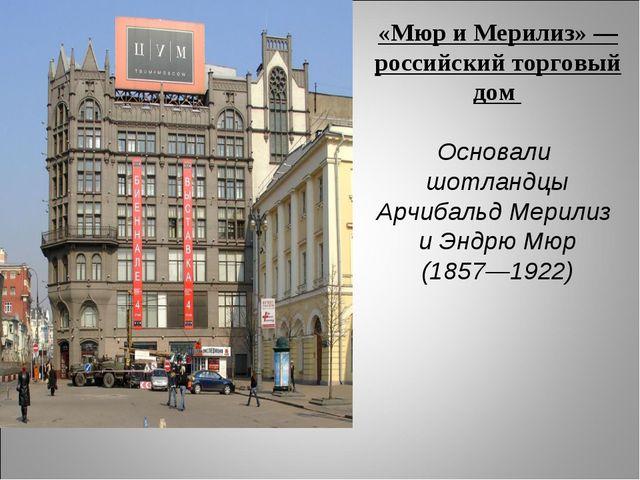 «Мюр и Мерилиз» — российский торговый дом Основали шотландцы Арчибальд Мерили...