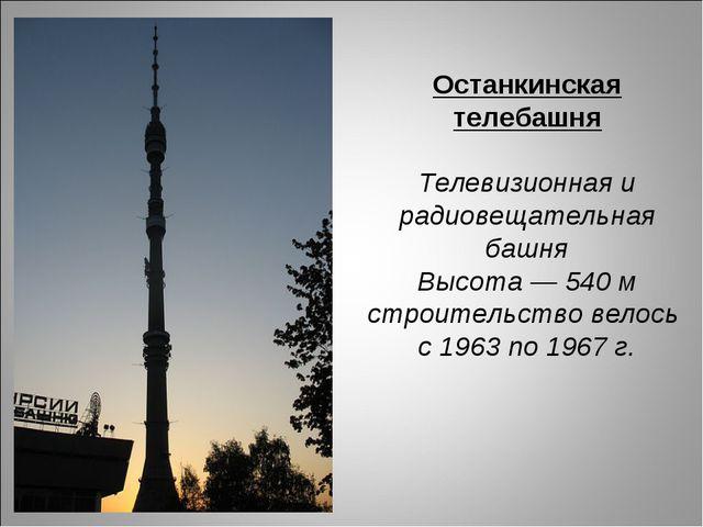 Останкинская телебашня Телевизионная и радиовещательная башня Высота — 540 м...