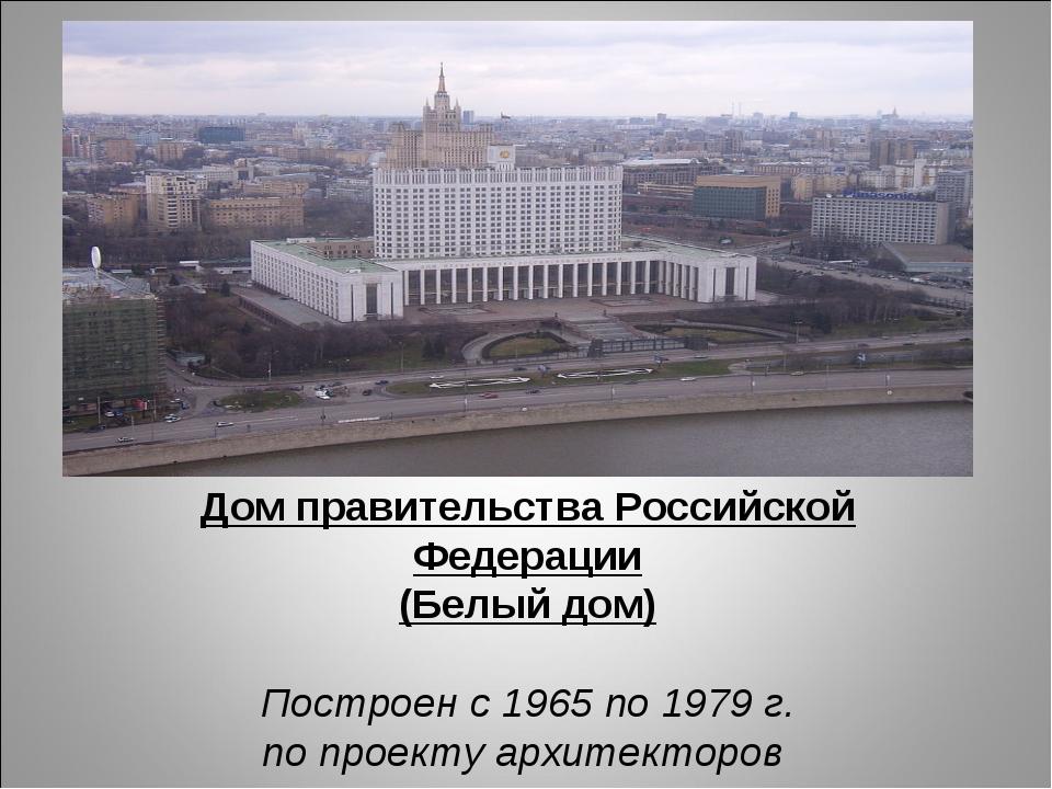Дом правительства Российской Федерации (Белый дом) Построен с 1965 по 1979 г....