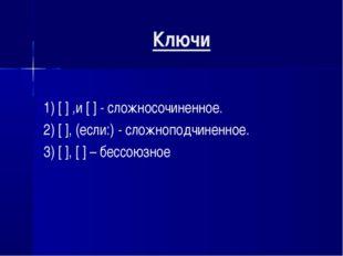 Ключи 1) [ ] ,и [ ] - сложносочиненное. 2) [ ], (если:) - сложноподчиненное.