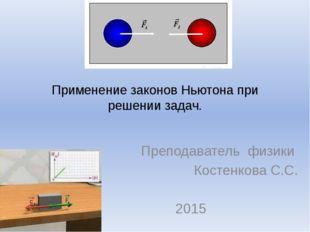 Применение законов Ньютона при решении задач. Преподаватель физики Костенкова