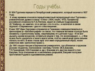 Годы учёбы. В 1834 Тургенев перешел в Петербургский университет, который окон