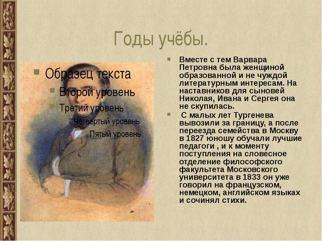 Годы учёбы. Вместе с тем Варвара Петровна была женщиной образованной и не чуж...