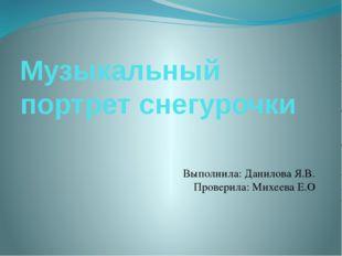 Музыкальный портрет снегурочки Выполнила: Данилова Я.В. Проверила: Михеева Е.О
