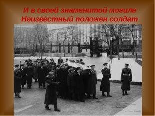 И в своей знаменитой могиле Неизвестный положен солдат Родионова Л.С. МКОУ Ок