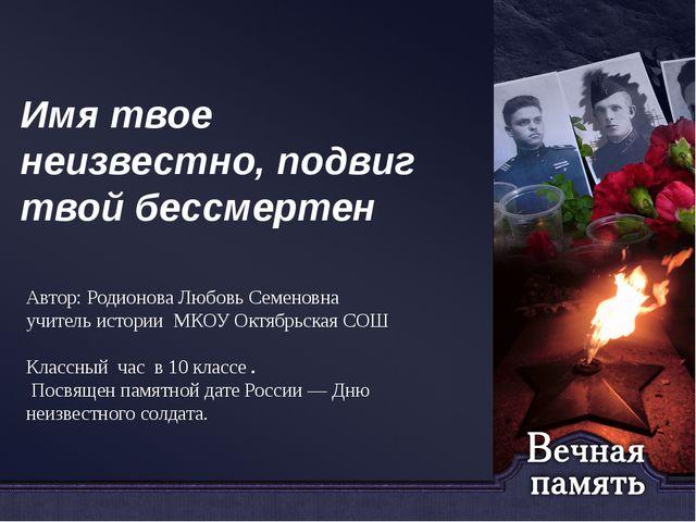 Имя твое неизвестно, подвиг твой бессмертен Автор: Родионова Любовь Семеновна...