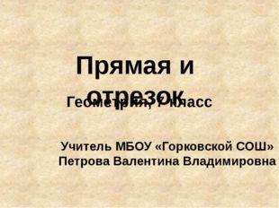 Прямая и отрезок Геометрия, 7 класс Учитель МБОУ «Горковской СОШ» Петрова Вал