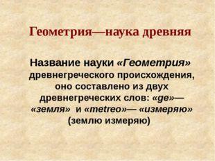 Название науки «Геометрия» древнегреческого происхождения, оно составлено из
