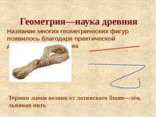 Геометрия—наука древняя Название многих геометрических фигур появилось благод