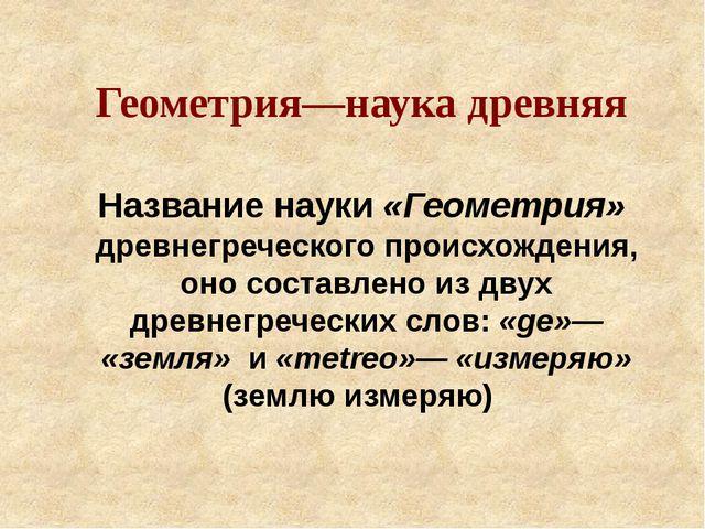 Название науки «Геометрия» древнегреческого происхождения, оно составлено из...