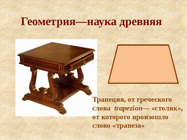 Геометрия—наука древняя Трапеция, от греческого слова trapezion— «столик», от...