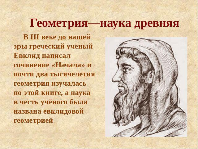 Геометрия—наука древняя В III веке до нашей эры греческий учёный Евклид напис...