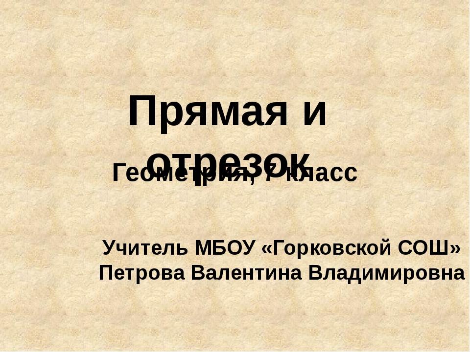 Прямая и отрезок Геометрия, 7 класс Учитель МБОУ «Горковской СОШ» Петрова Вал...