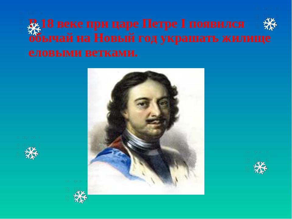 В 18 веке при царе Петре І появился обычай на Новый год украшать жилище елов...