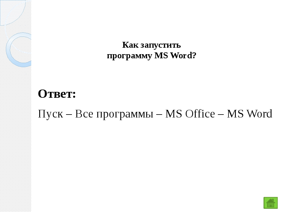 Как запустить программу MS Word? Ответ: Пуск – Все программы – MS Office – MS...